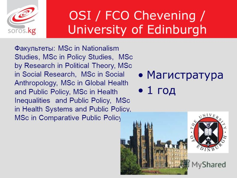 OSI / FCO Chevening / University of Edinburgh Магистратура 1 год Факультеты: MSc in Nationalism Studies, MSc in Policy Studies, MSc by Research in Political Theory, MSc in Social Research, MSc in Social Anthropology, MSc in Global Health and Public P
