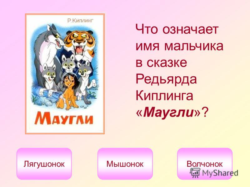 Что означает имя мальчика в сказке Редьярда Киплинга «Маугли»? ЛягушонокМышонокВолчонок