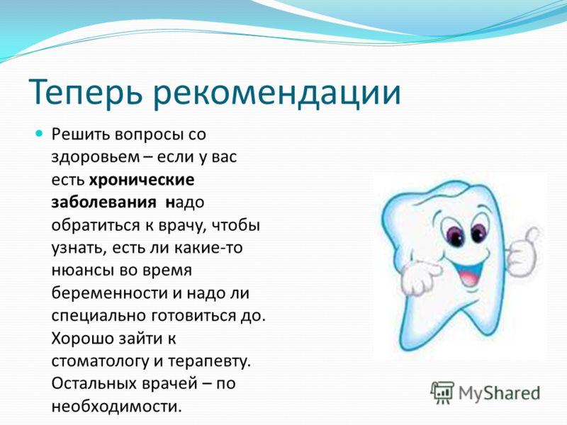 Теперь рекомендации Решить вопросы со здоровьем – если у вас есть хронические заболевания надо обратиться к врачу, чтобы узнать, есть ли какие-то нюансы во время беременности и надо ли специально готовиться до. Хорошо зайти к стоматологу и терапевту.