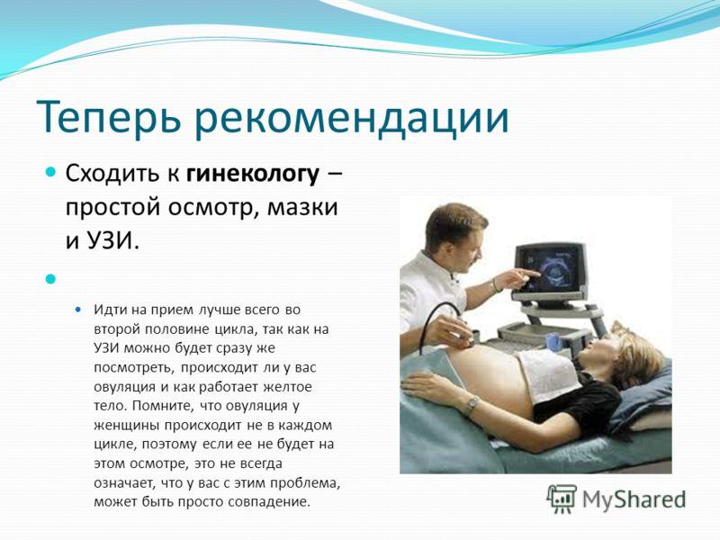 Теперь рекомендации Сходить к гинекологу – простой осмотр, мазки и УЗИ. Идти на прием лучше всего во второй половине цикла, так как на УЗИ можно будет сразу же посмотреть, происходит ли у вас овуляция и как работает желтое тело. Помните, что овуляция