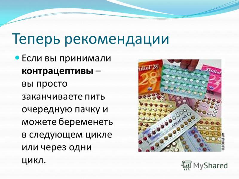 Теперь рекомендации Если вы принимали контрацептивы – вы просто заканчиваете пить очередную пачку и можете беременеть в следующем цикле или через одни цикл.
