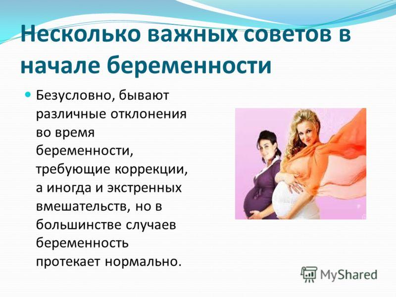 Несколько важных советов в начале беременности Безусловно, бывают различные отклонения во время беременности, требующие коррекции, а иногда и экстренных вмешательств, но в большинстве случаев беременность протекает нормально.