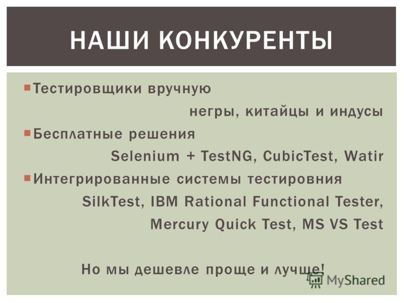 Тестировщики вручную негры, китайцы и индусы Бесплатные решения Selenium + TestNG, CubicTest, Watir Интегрированные системы тестировния SilkTest, IBM Rational Functional Tester, Mercury Quick Test, MS VS Test Но мы дешевле проще и лучше! НАШИ КОНКУРЕ
