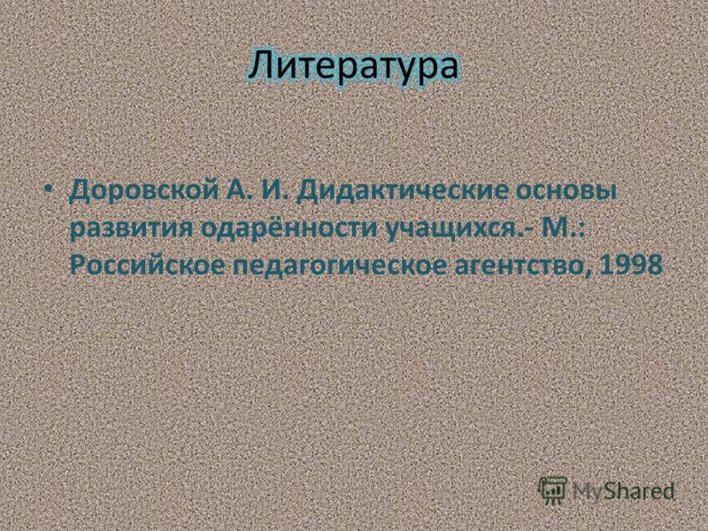 Доровской А. И. Дидактические основы развития одарённости учащихся.- М.: Российское педагогическое агентство, 1998