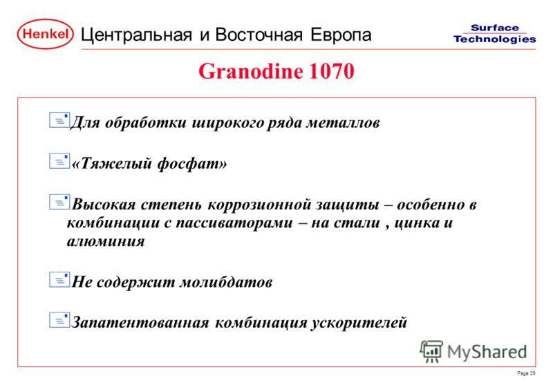 Центральная и Восточная Европа Page 39 Granodine 1070 + Для обработки широкого ряда металлов + «Тяжелый фосфат» + Высокая степень коррозионной защиты – особенно в комбинации с пассиваторами – на стали, цинка и алюминия + Не содержит молибдатов + Запа