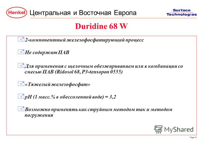 Центральная и Восточная Европа Page 40 Duridine 68 W + 2-компонентный железофосфатирующий процесс + Не содержит ПАВ + Для применения с щелочным обезжириванием или в комбинации со смесью ПАВ (Ridosol 68, P3-tensopon 0555) + «Тяжелый железофосфат» + pH