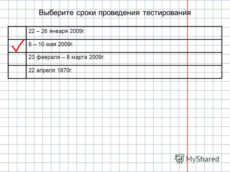 Выберите сроки проведения тестирования 22 – 26 января 2009г. 6 – 10 мая 2009г. 23 февраля – 8 марта 2009г. 22 апреля 1870г.