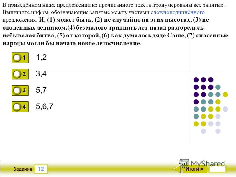 12 Задание 1,2 3,4 5,7 5,6,7 Итоги 1 0 2 0 3 0 4 1 В приведённом ниже предложении из прочитанного текста пронумерованы все запятые. Выпишите цифры, обозначающие запятые между частями сложноподчинённого предложения. И, (1) может быть, (2) не случайно