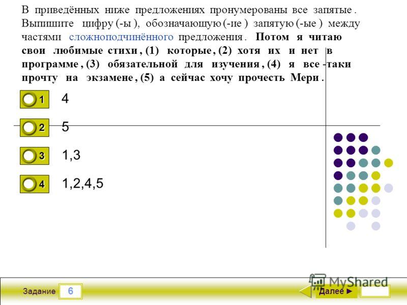 6 Задание 4 5 1,3 1,2,4,5 Далее 1 0 2 0 3 0 4 1 В приведённых ниже предложениях пронумерованы все запятые. Выпишите цифру (-ы ), обозначающую (-ие ) запятую (-ые ) между частями сложноподчинённого предложения. Потом я читаю свои любимые стихи, (1) ко