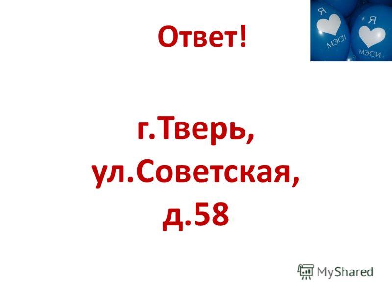 Ответ! г.Тверь, ул.Советская, д.58