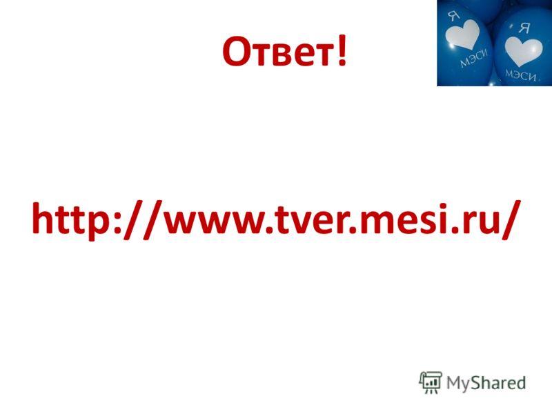 Ответ! http://www.tver.mesi.ru/