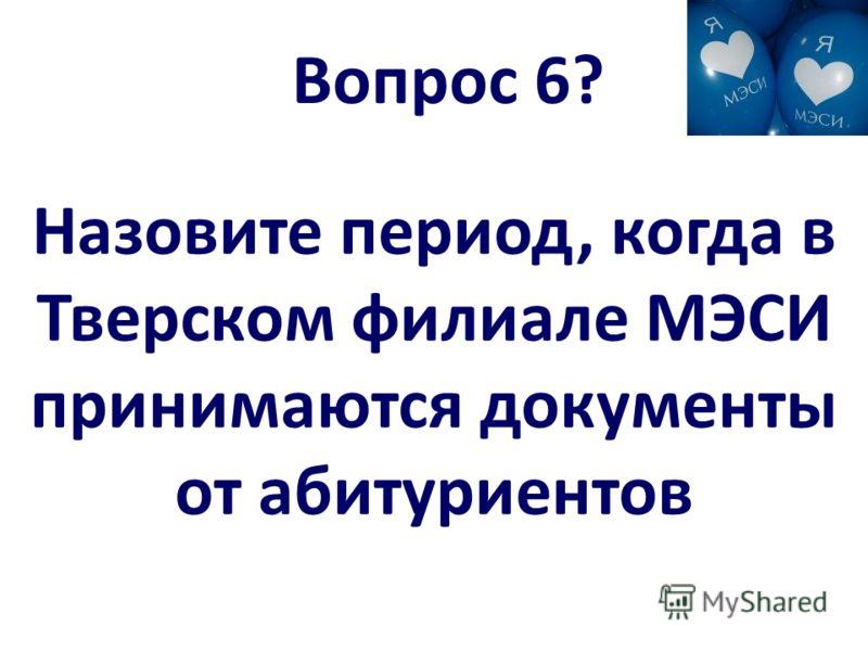 Вопрос 6? Назовите период, когда в Тверском филиале МЭСИ принимаются документы от абитуриентов
