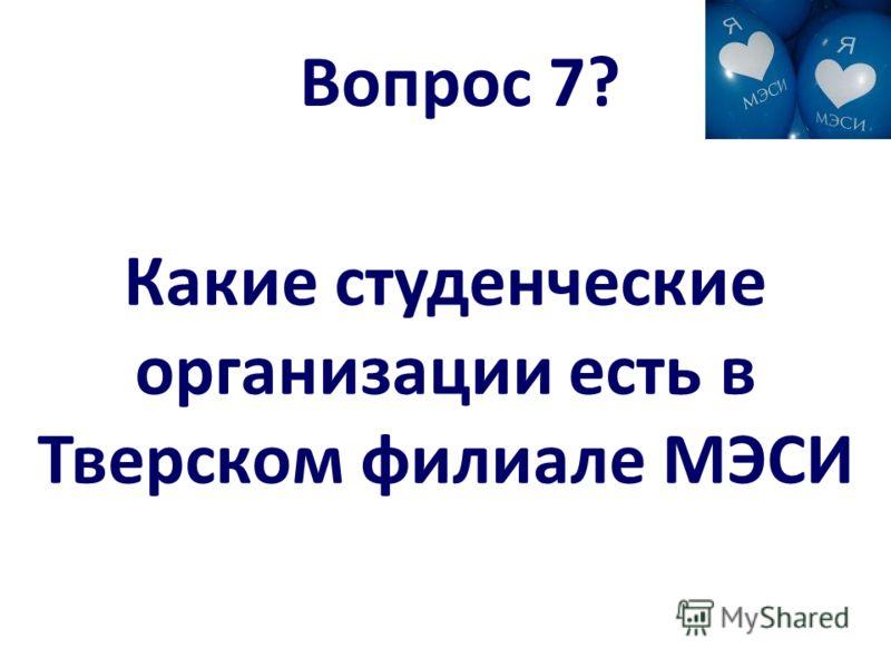 Вопрос 7? Какие студенческие организации есть в Тверском филиале МЭСИ