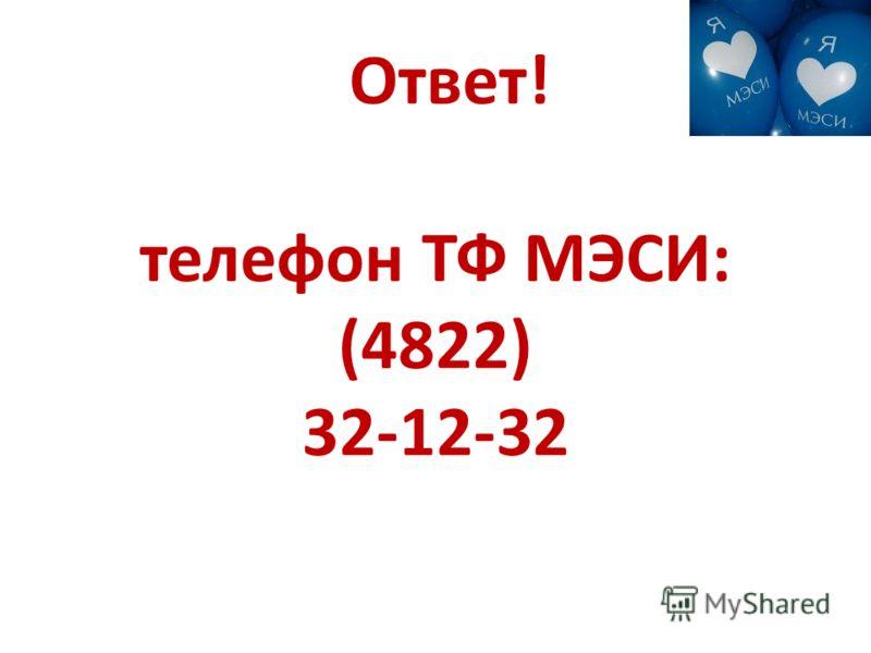 Ответ! телефон ТФ МЭСИ: (4822) 32-12-32