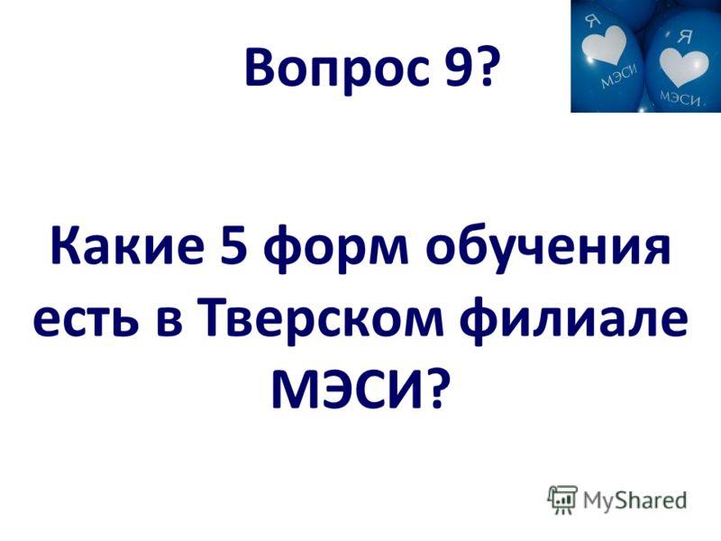 Вопрос 9? Какие 5 форм обучения есть в Тверском филиале МЭСИ?