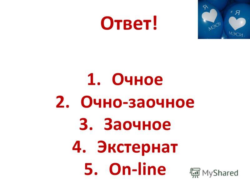 Ответ! 1.Очное 2.Очно-заочное 3.Заочное 4.Экстернат 5.Оn-line