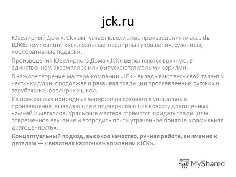 jck.ru Ювелирный Дом «JCK» выпускает ювелирные произведения класса de LUXE: композиции эксклюзивные ювелирные украшения, сувениры, корпоративные подарки. Произведения Ювелирного Дома «JCK» выполняются вручную, в единственном экземпляре или выпускаютс
