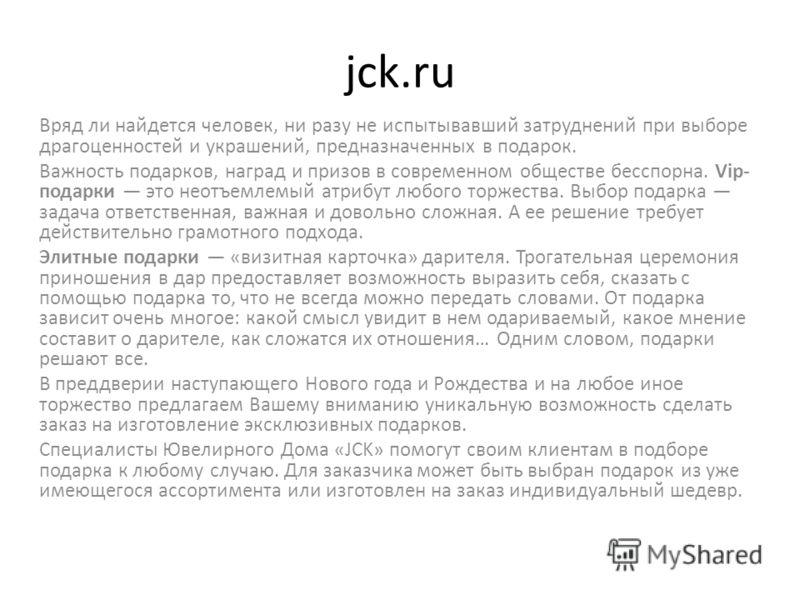 jck.ru Вряд ли найдется человек, ни разу не испытывавший затруднений при выборе драгоценностей и украшений, предназначенных в подарок. Важность подарков, наград и призов в современном обществе бесспорна. Vip- подарки это неотъемлемый атрибут любого т