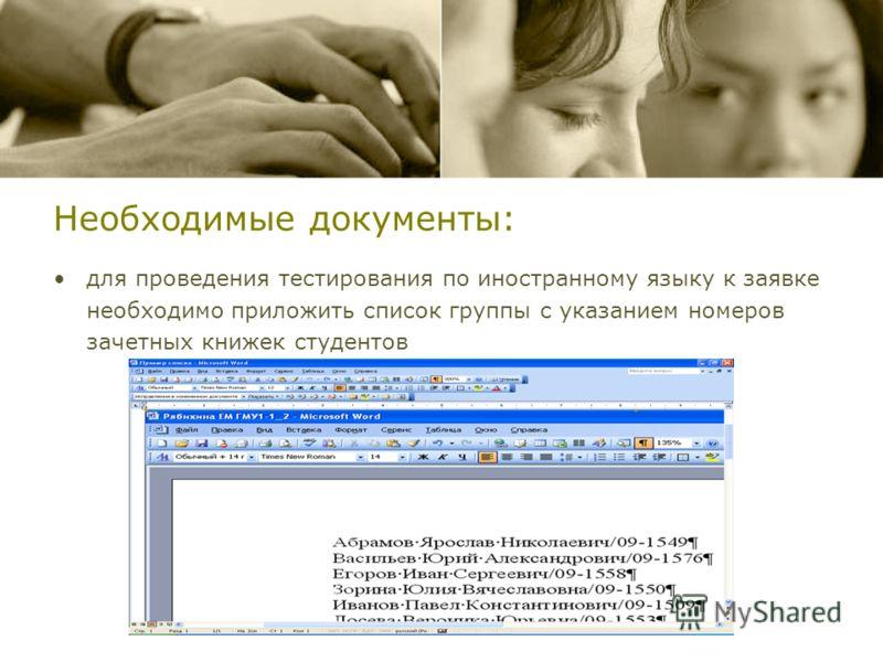 Необходимые документы: для проведения тестирования по иностранному языку к заявке необходимо приложить список группы с указанием номеров зачетных книжек студентов
