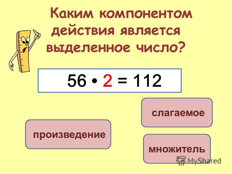 Каким компонентом действия является выделенное число? множитель слагаемое произведение 56 2 = 112