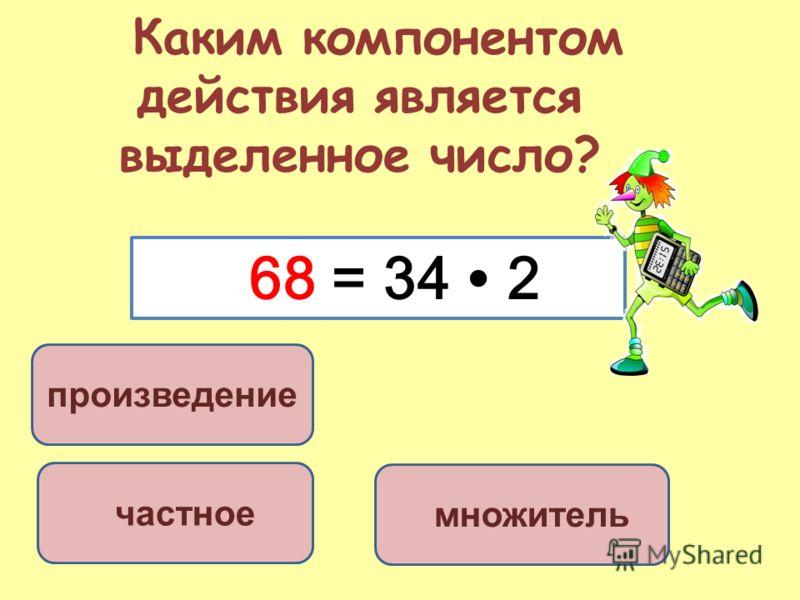 Каким компонентом действия является выделенное число? произведение частное множитель 68 = 34 2