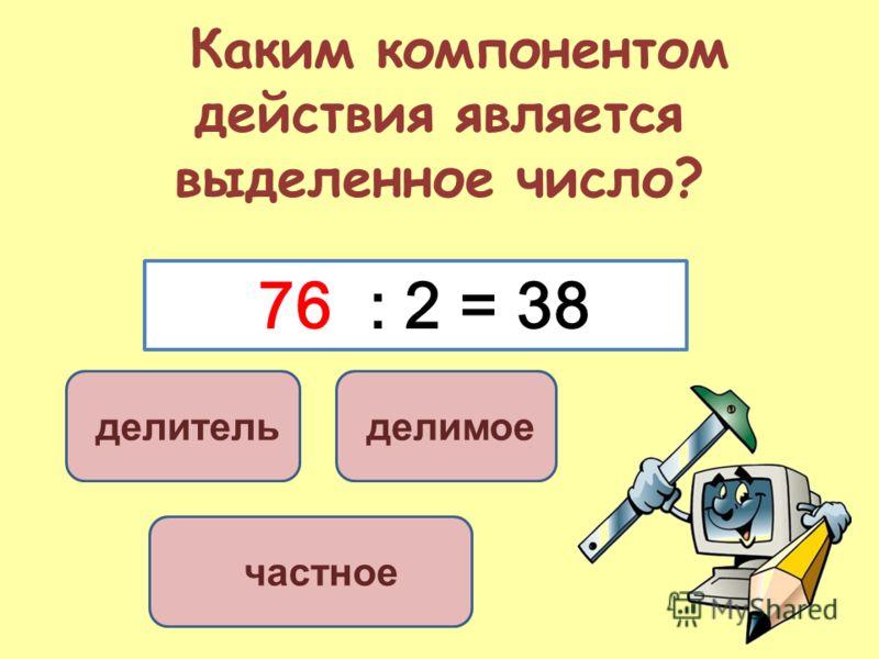 Каким компонентом действия является выделенное число? делимое делитель частное 76 : 2 = 38