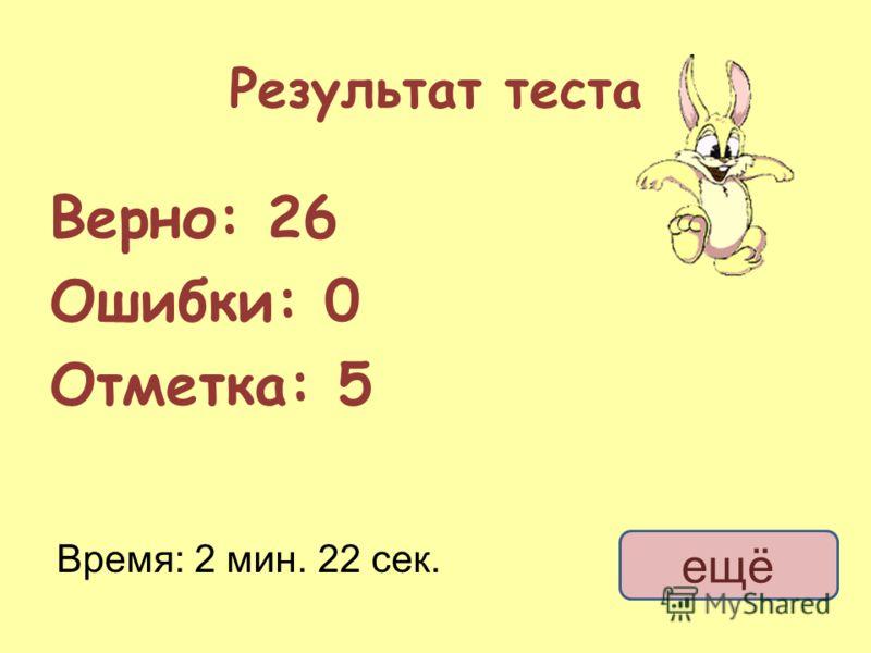 Результат теста Верно: 26 Ошибки: 0 Отметка: 5 Время: 2 мин. 22 сек. ещё