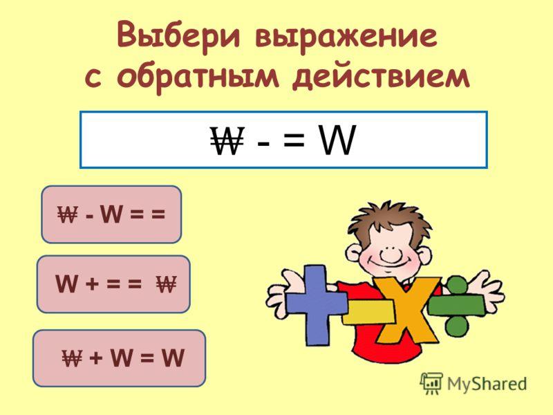 Выбери выражение с обратным действием W + = = - W = = + W = W - = W