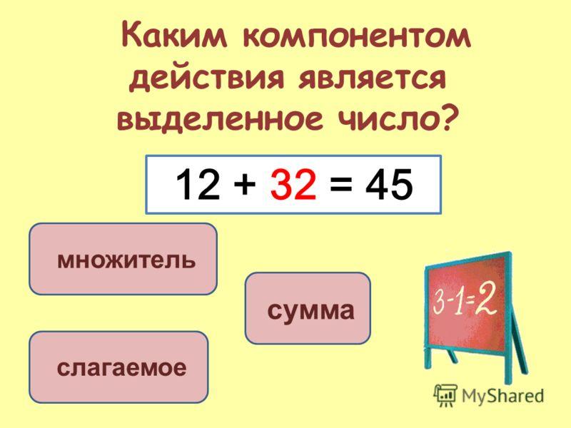 Каким компонентом действия является выделенное число? слагаемое сумма множитель 12 + 32 = 45