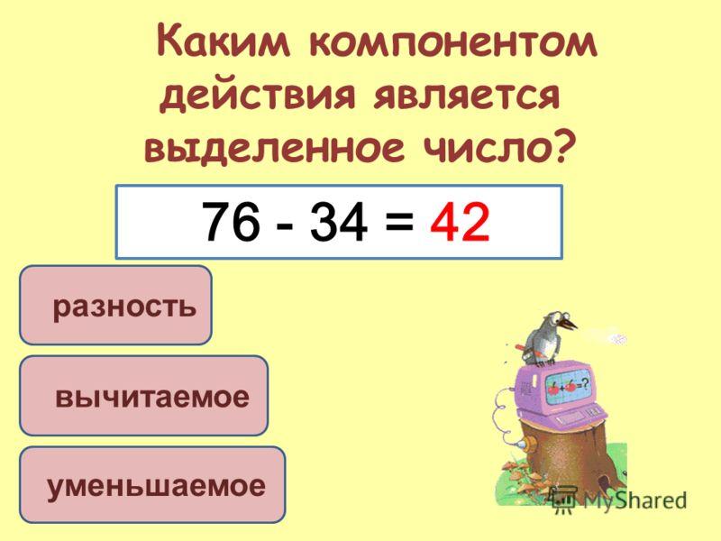 Каким компонентом действия является выделенное число? разность вычитаемое уменьшаемое 76 - 34 = 42