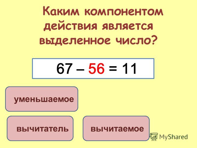 Каким компонентом действия является выделенное число? вычитаемое вычитатель уменьшаемое 67 – 56 = 11