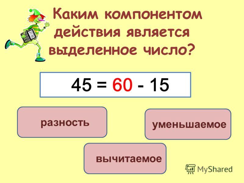 Каким компонентом действия является выделенное число? уменьшаемое вычитаемое разность 45 = 60 - 15