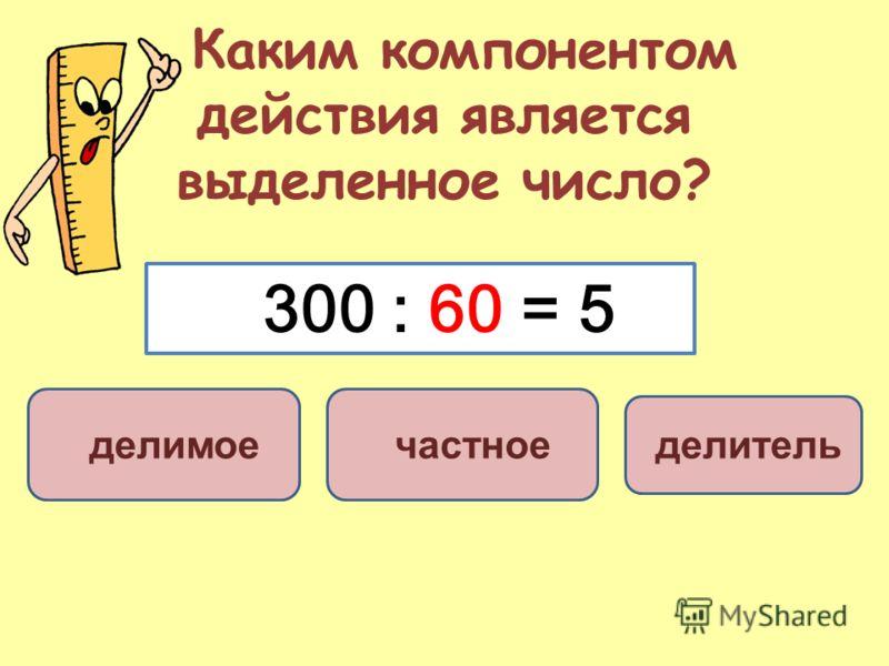 Каким компонентом действия является выделенное число? делитель делимое частное 300 : 60 = 5