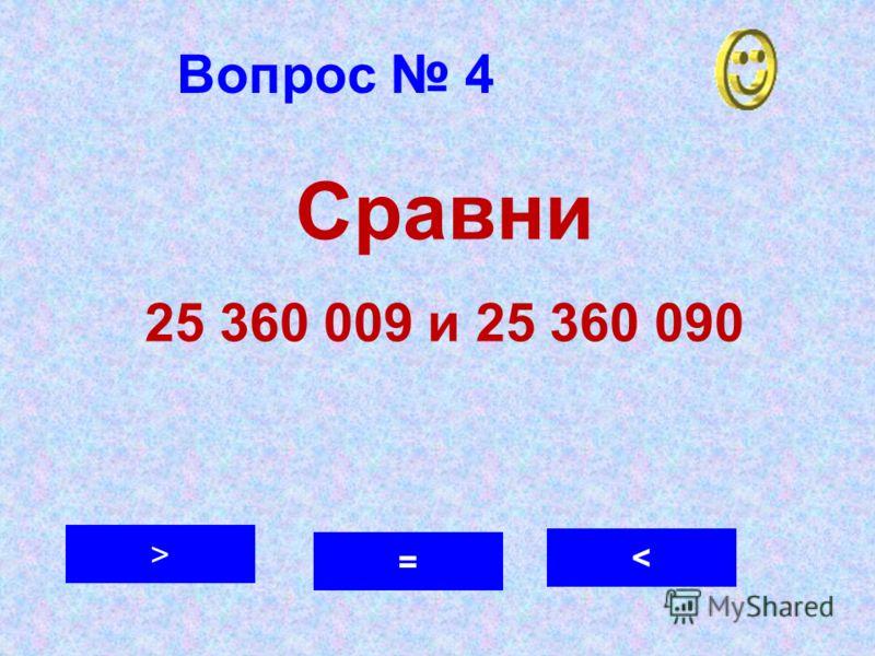 Вопрос 4 < > = Сравни 25 360 009 и 25 360 090