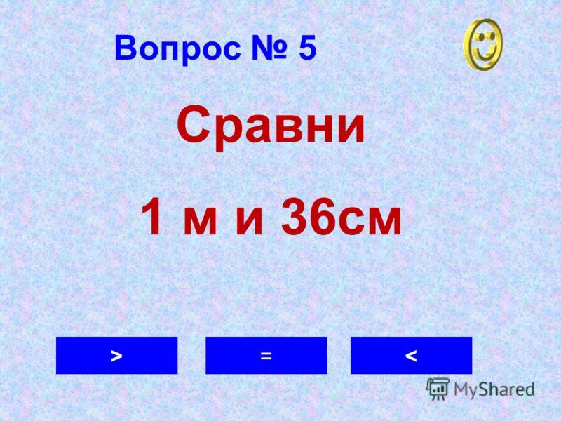 Вопрос 5 >=< Сравни 1 м и 36см