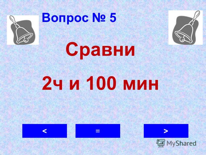 Вопрос 5 >=< Сравни 2ч и 100 мин