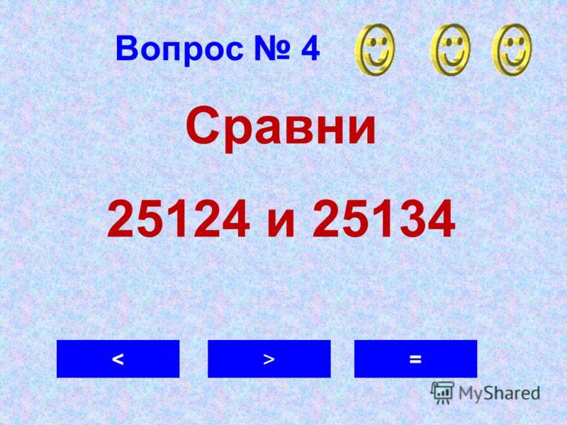 Вопрос 4 = Сравни 25124 и 25134