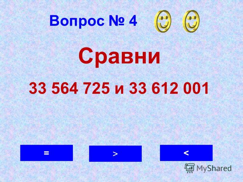 Вопрос 4 < > = Сравни 33 564 725 и 33 612 001