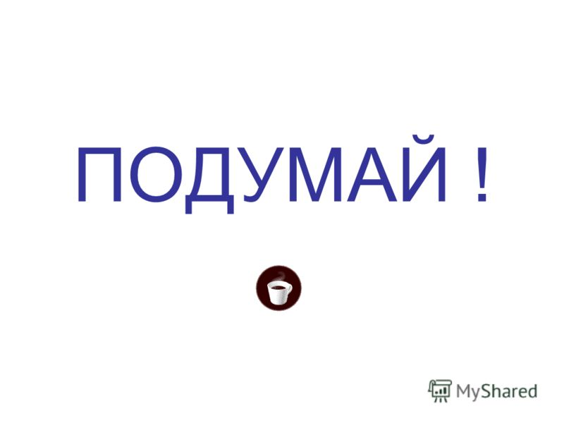 ПОДУМАЙ !