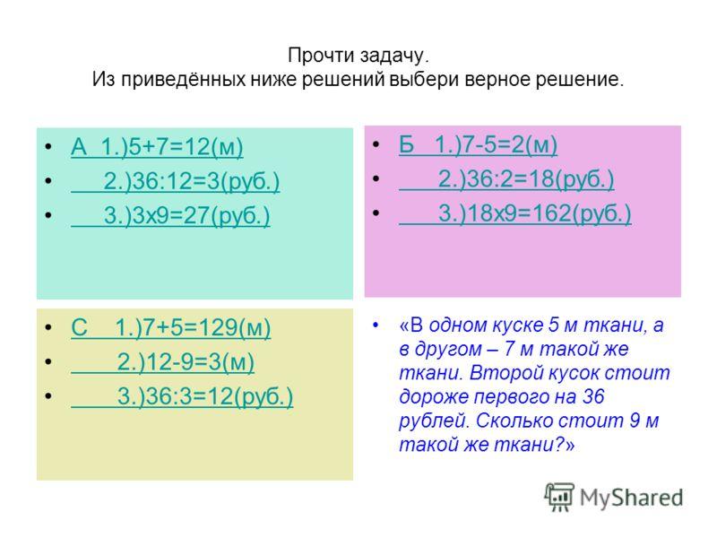Прочти задачу. Из приведённых ниже решений выбери верное решение. А 1.)5+7=12(м) 2.)36:12=3(руб.) 3.)3х9=27(руб.) Б 1.)7-5=2(м) 2.)36:2=18(руб.) 3.)18х9=162(руб.) С 1.)7+5=129(м) 2.)12-9=3(м) 3.)36:3=12(руб.) «В одном куске 5 м ткани, а в другом – 7