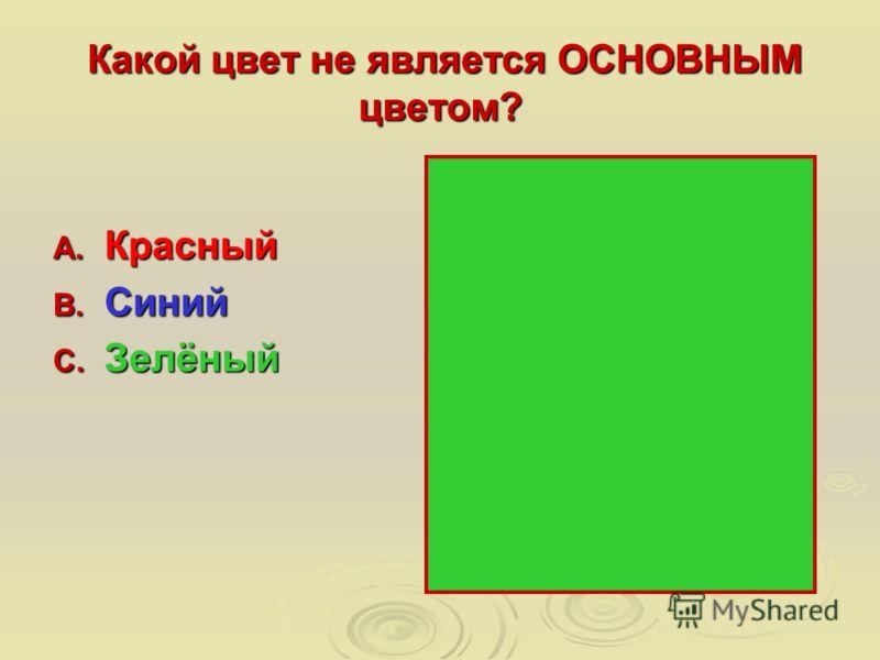 Какой цвет не является ОСНОВНЫМ цветом? Какой цвет не является ОСНОВНЫМ цветом? A. Красный B. Синий C. Зелёный
