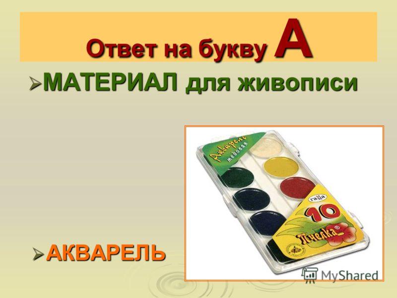 Ответ на букву А МАТЕРИАЛ для живописи МАТЕРИАЛ для живописи АКВАРЕЛЬ АКВАРЕЛЬ
