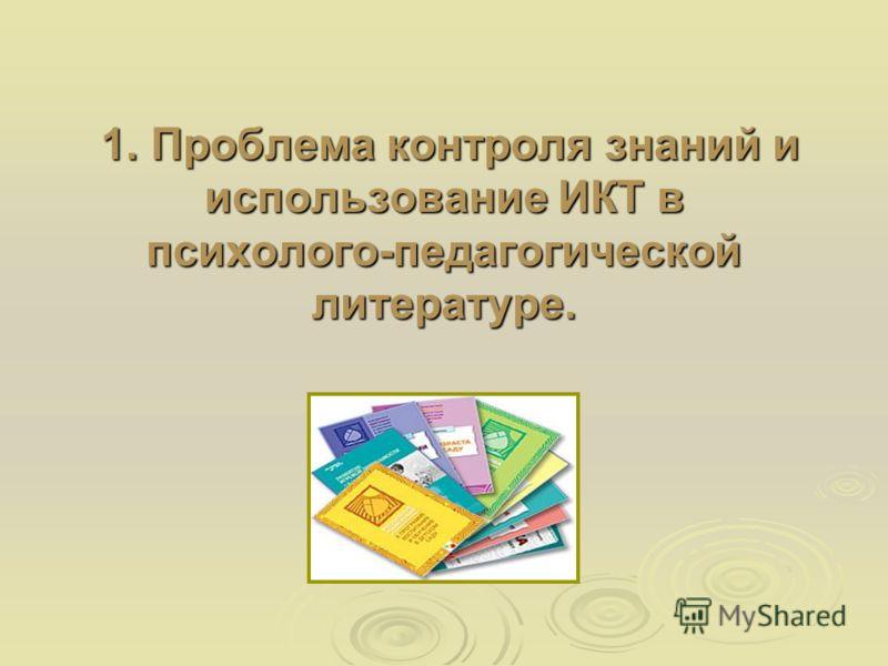 1. Проблема контроля знаний и использование ИКТ в психолого-педагогической литературе. 1. Проблема контроля знаний и использование ИКТ в психолого-педагогической литературе.