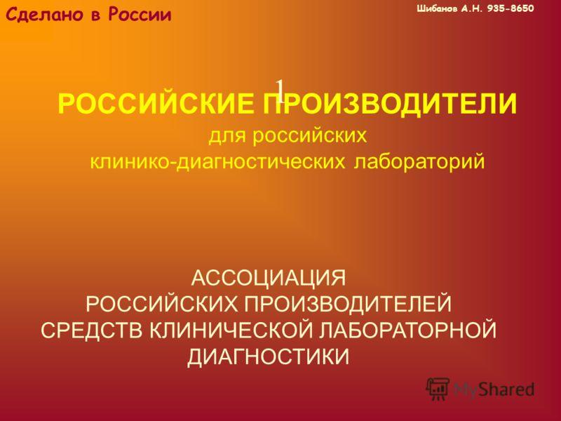 Шибанов А.Н. 935-8650 Сделано в России РОССИЙСКИЕ ПРОИЗВОДИТЕЛИ для российских клинико-диагностических лабораторий АССОЦИАЦИЯ РОССИЙСКИХ ПРОИЗВОДИТЕЛЕЙ СРЕДСТВ КЛИНИЧЕСКОЙ ЛАБОРАТОРНОЙ ДИАГНОСТИКИ 1