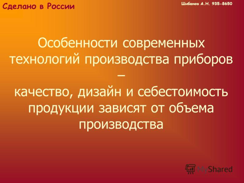Шибанов А.Н. 935-8650 Сделано в России Особенности современных технологий производства приборов – качество, дизайн и себестоимость продукции зависят от объема производства