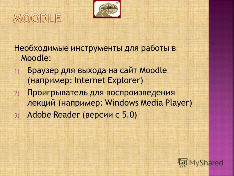Необходимые инструменты для работы в Moodle: 1) Браузер для выхода на сайт Moodle (например: Internet Explorer) 2) Проигрыватель для воспроизведения лекций (например: Windows Media Player) 3) Adobe Reader (версии с 5.0)