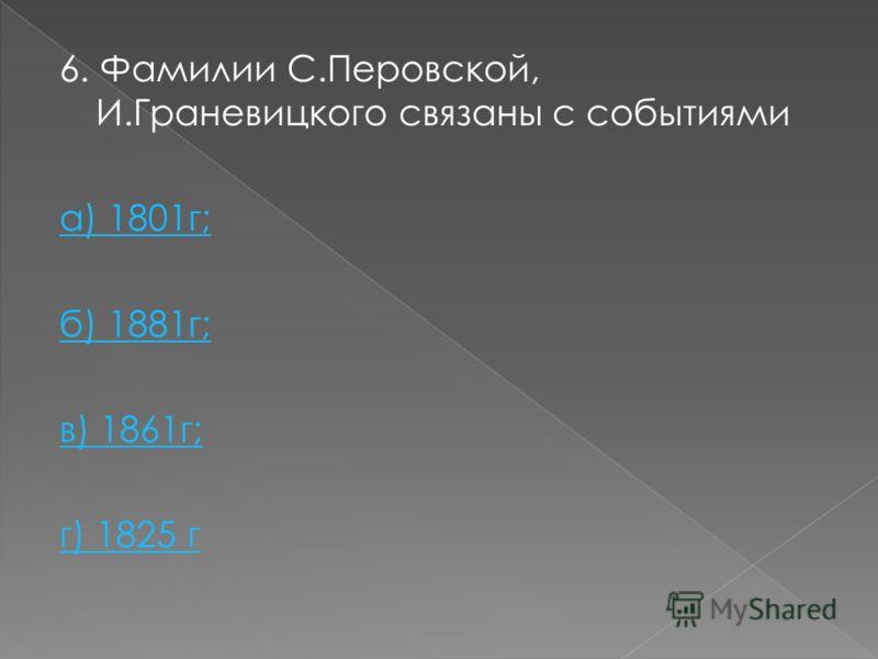 6. Фамилии С.Перовской, И.Граневицкого связаны с событиями а) 1801г; б) 1881г; в) 1861г; г) 1825 г