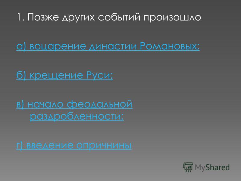 1. Позже других событий произошло а) воцарение династии Романовых; б) крещение Руси; в) начало феодальной раздробленности; г) введение опричнины