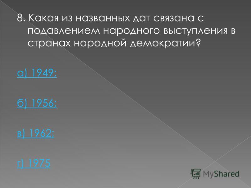 8. Какая из названных дат связана с подавлением народного выступления в странах народной демократии? а) 1949; б) 1956; в) 1962; г) 1975