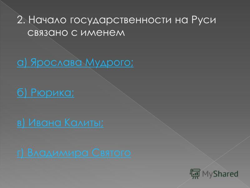 2. Начало государственности на Руси связано с именем а) Ярослава Мудрого; б) Рюрика; в) Ивана Калиты; г) Владимира Святого